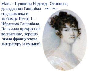 Мать – Пушкина Надежда Осиповна, урожденная Ганнибал – внучка сподвижника и
