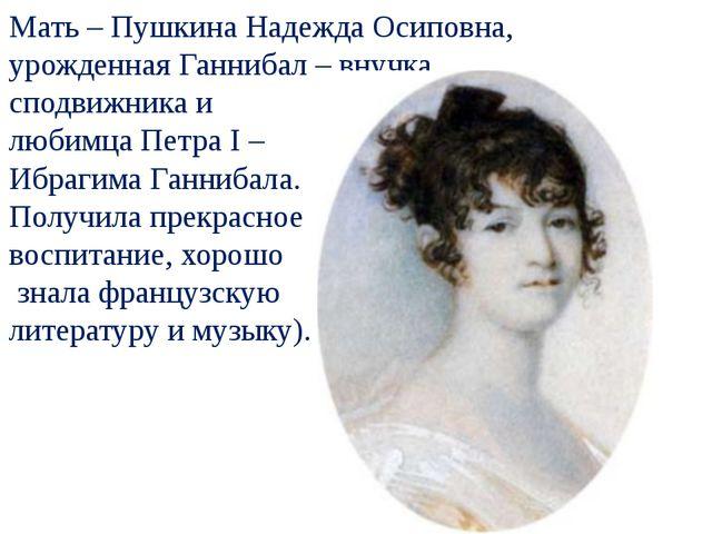 Мать – Пушкина Надежда Осиповна, урожденная Ганнибал – внучка сподвижника и...