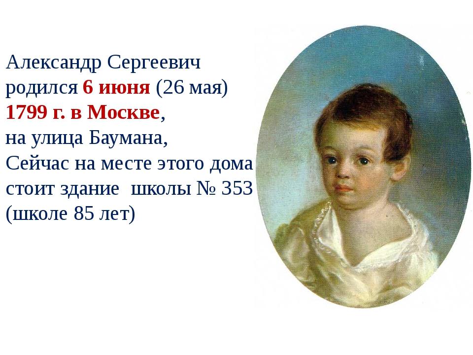Александр Сергеевич родился 6 июня (26 мая) 1799 г. в Москве, на улица Баума...