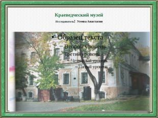 Краеведческий музей Исследователь: Усеева Анастасия