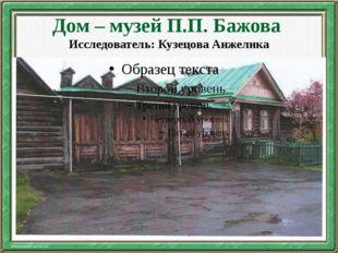 Дом – музей П.П. Бажова Исследователь: Кузецова Анжелика