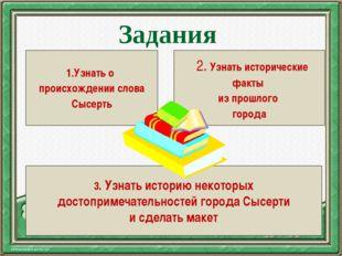 Задания 1.Узнать о происхождении слова Сысерть 2. Узнать исторические факты и
