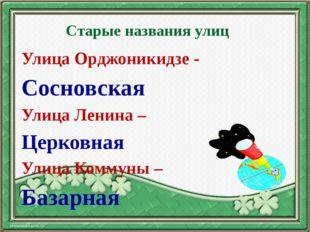 Старые названия улиц Улица Орджоникидзе - Сосновская Улица Ленина – Церковная