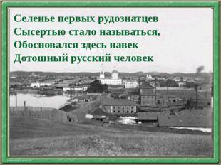 Текст слайда Селенье первых рудознатцев Сысертью стало называться, Обосновалс