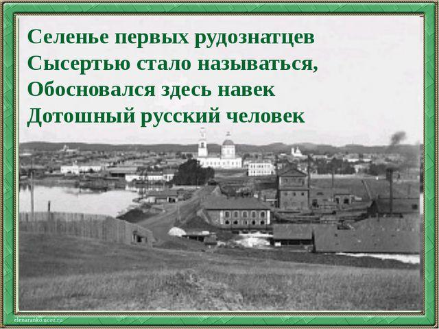 Текст слайда Селенье первых рудознатцев Сысертью стало называться, Обосновалс...