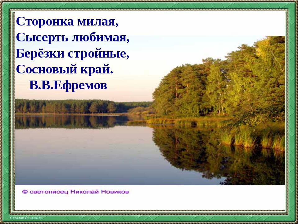 Сторонка милая, Сысерть любимая, Берёзки стройные, Сосновый край. В.В.Ефремов