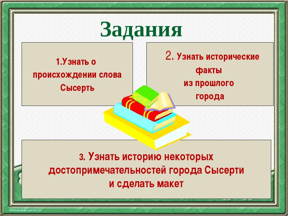 Задания 1.Узнать о происхождении слова Сысерть 2. Узнать исторические факты и...