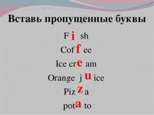 Вставь пропущенные буквы F sh Cof ee Ice cr am Orange j ice Piz a pot to i f