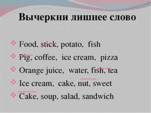 Вычеркни лишнее слово Food, stick, potato, fish Pig, coffee, ice cream, pizza