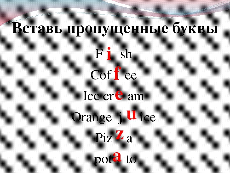 Вставь пропущенные буквы F sh Cof ee Ice cr am Orange j ice Piz a pot to i f...