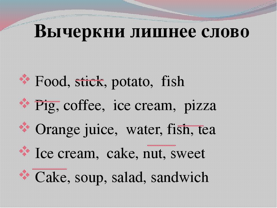 Вычеркни лишнее слово Food, stick, potato, fish Pig, coffee, ice cream, pizza...