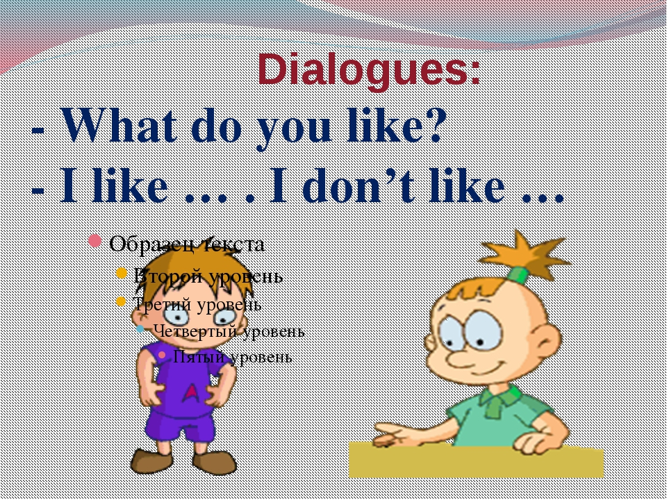 Dialogues: - What do you like? - I like … . I don't like …