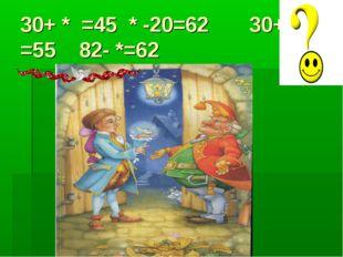 30+ * =45 * -20=62 30+* =55 82- *=62