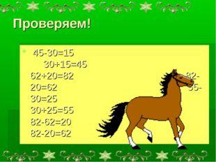 Проверяем! 45-30=15 30+15=45 62+20=82 82-20=62 55-30=25 30+25=55 82-62=20 82-