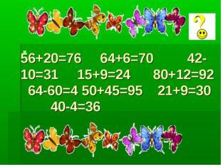 56+20=76 64+6=70 42-10=31 15+9=24 80+12=92 64-60=4 50+45=95 21+9=30 40-4=36