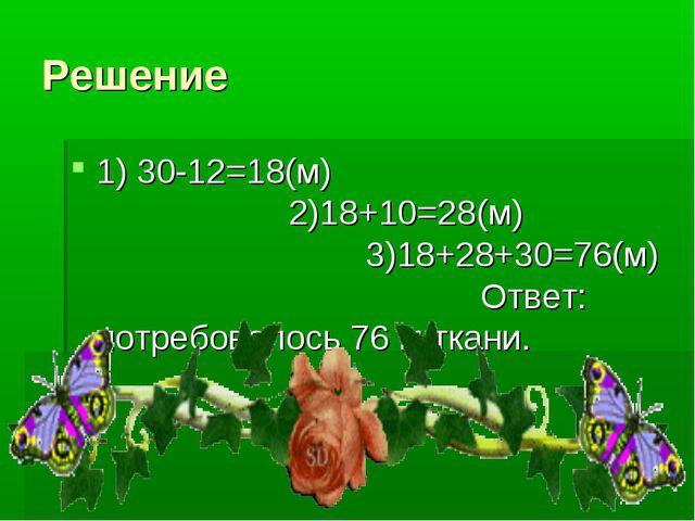 Решение 1) 30-12=18(м) 2)18+10=28(м) 3)18+28+30=76(м) Ответ: потребовалось 76...