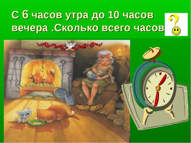 С 6 часов утра до 10 часов вечера .Сколько всего часов ?
