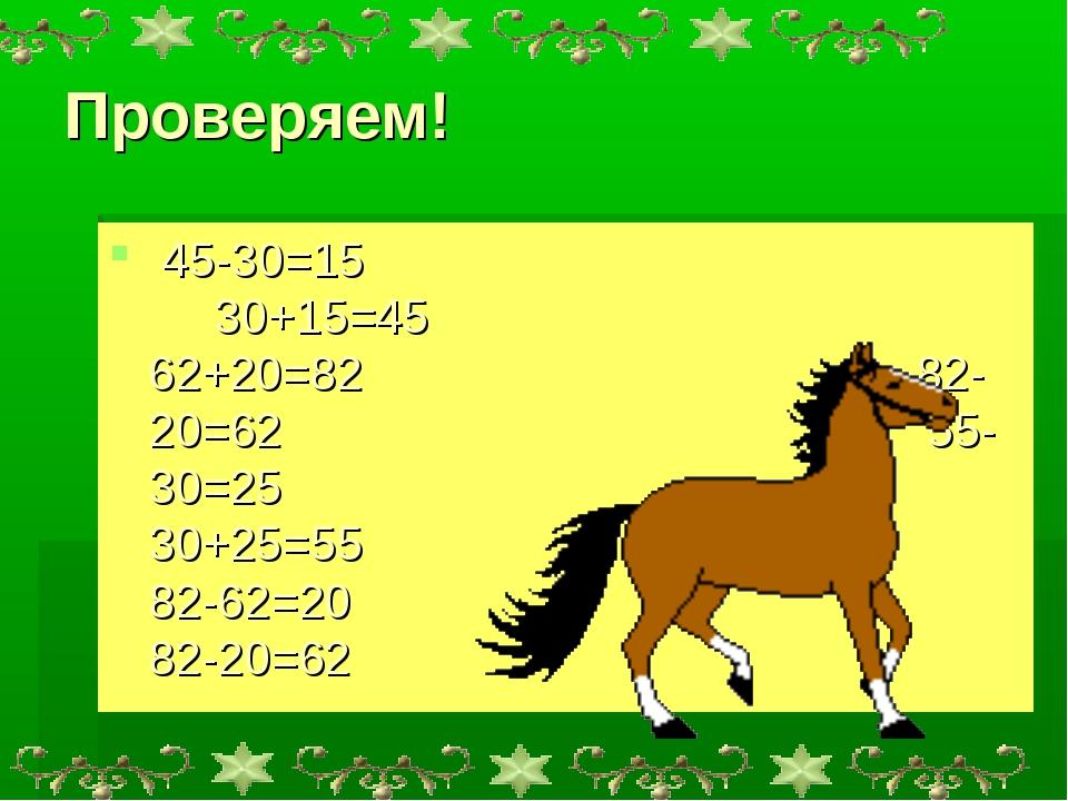 Проверяем! 45-30=15 30+15=45 62+20=82 82-20=62 55-30=25 30+25=55 82-62=20 82-...