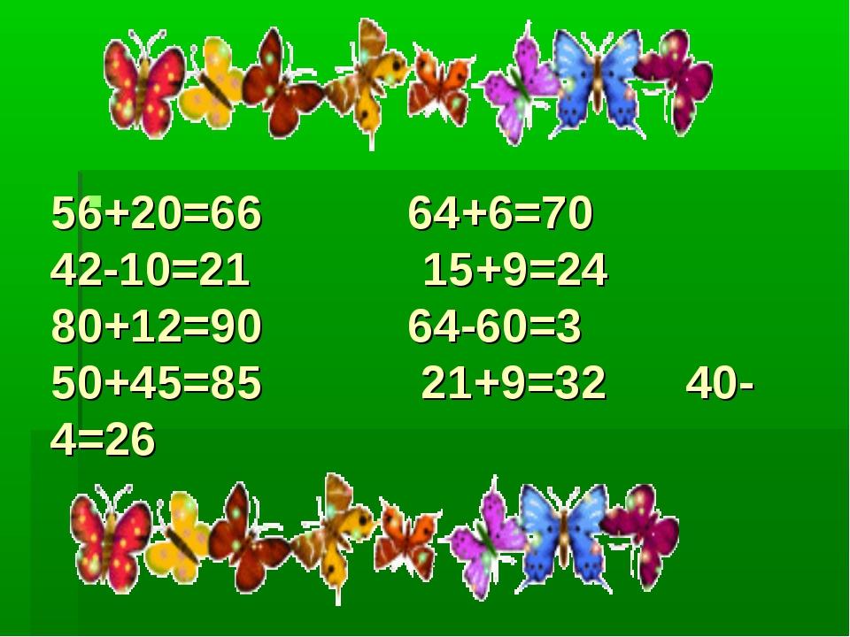 56+20=66 64+6=70 42-10=21 15+9=24 80+12=90 64-60=3 50+45=85 21+9=32 40-4=26