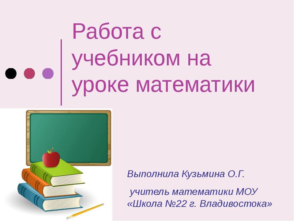 Работа с учебником на уроке математики Выполнила Кузьмина О.Г. учитель матема...
