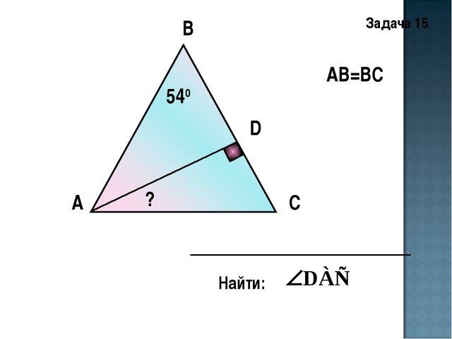В А С D АВ=ВС 540 Найти: ? Задача 15