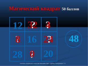 Магический квадрат 50 баллов 20 16 12 48 ? ? ? ? ? 0 32 4 8 24 28 Учитель нач