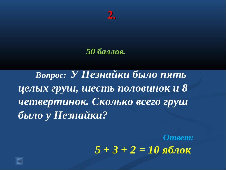 2. 50 баллов. Вопрос: У Незнайки было пять целых груш, шесть половинок и 8 че...