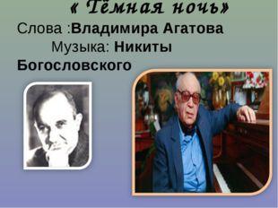 « Тёмная ночь» Слова :Владимира Агатова Музыка: Никиты Богословского