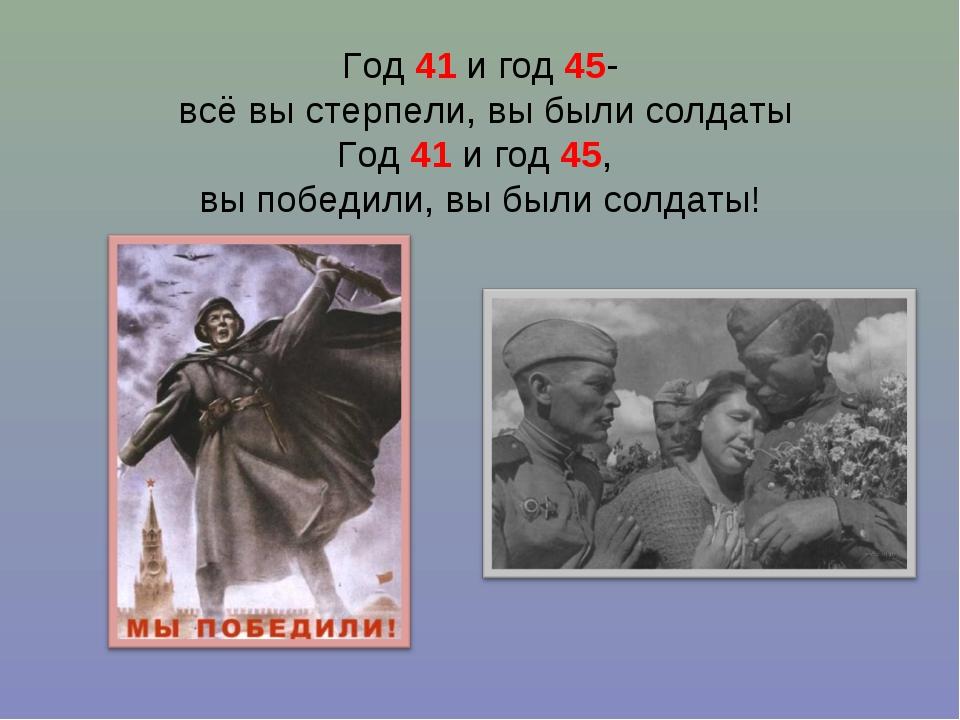Год 41 и год 45- всё вы стерпели, вы были солдаты Год 41 и год 45, вы победи...