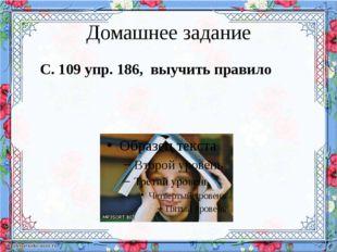 Домашнее задание С. 109 упр. 186, выучить правило