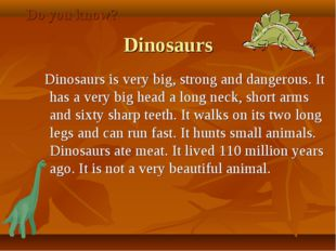 Dinosaurs Dinosaurs is very big, strong and dangerous. It has a very big hea