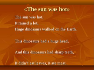 «The sun was hot» The sun was hot, It rained a lot, Huge dinosaurs walked on