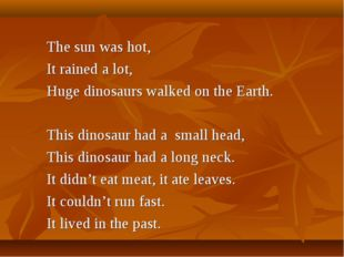 The sun was hot, It rained a lot, Huge dinosaurs walked on the Earth. This di