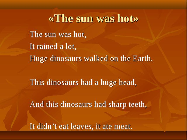 «The sun was hot» The sun was hot, It rained a lot, Huge dinosaurs walked on...