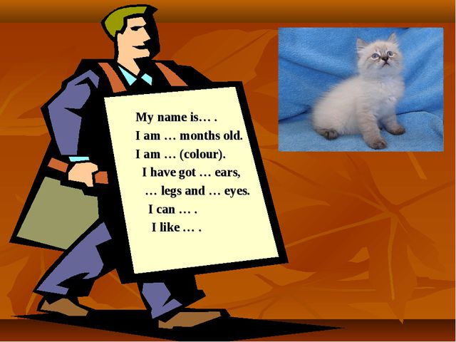 My name is… . I am … months old. I am … (colour). I have got … ears, … legs a...