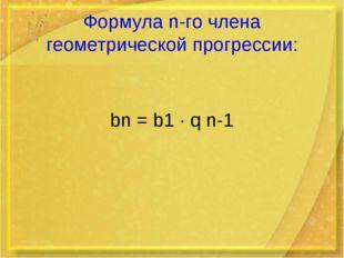 Формула n-го члена геометрической прогрессии: bn = b1 · q n-1