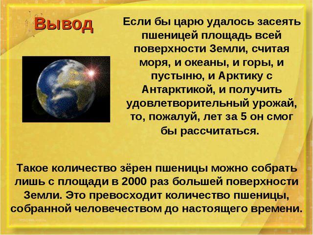 Вывод Если бы царю удалось засеять пшеницей площадь всей поверхности Земли,...