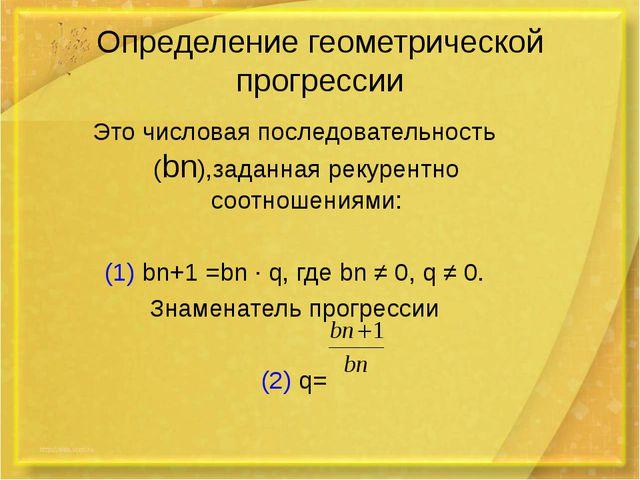 Определение геометрической прогрессии Это числовая последовательность (bn),за...