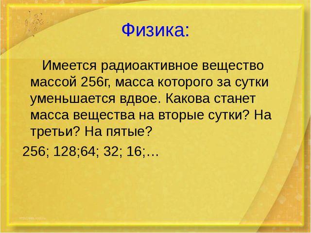 Физика: Имеется радиоактивное вещество массой 256г, масса которого за сутки у...