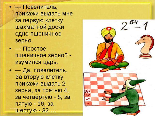 — Повелитель, прикажи выдать мне за первую клетку шахматной доски одно пшенич...