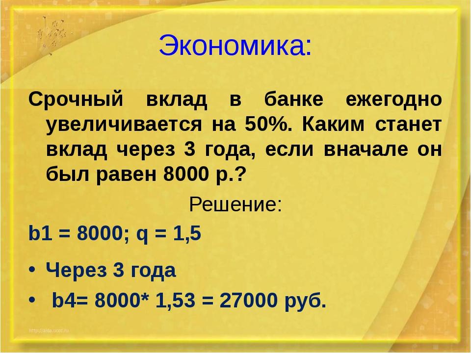 Экономика: Срочный вклад в банке ежегодно увеличивается на 50%. Каким станет...