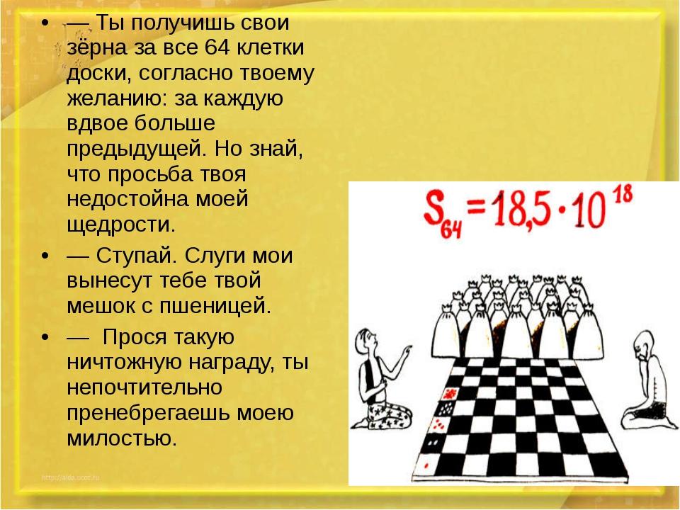 — Ты получишь свои зёрна за все 64 клетки доски, согласно твоему желанию: за...