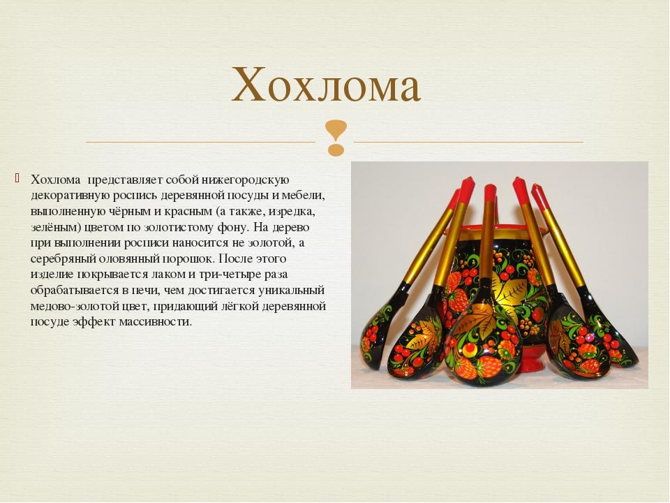 Хохлома́представляет собой нижегородскую декоративную роспись деревянной пос...