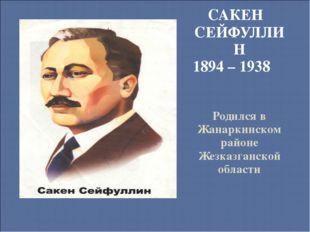 САКЕН СЕЙФУЛЛИН 1894 – 1938 Родился в Жанаркинском районе Жезказганской области