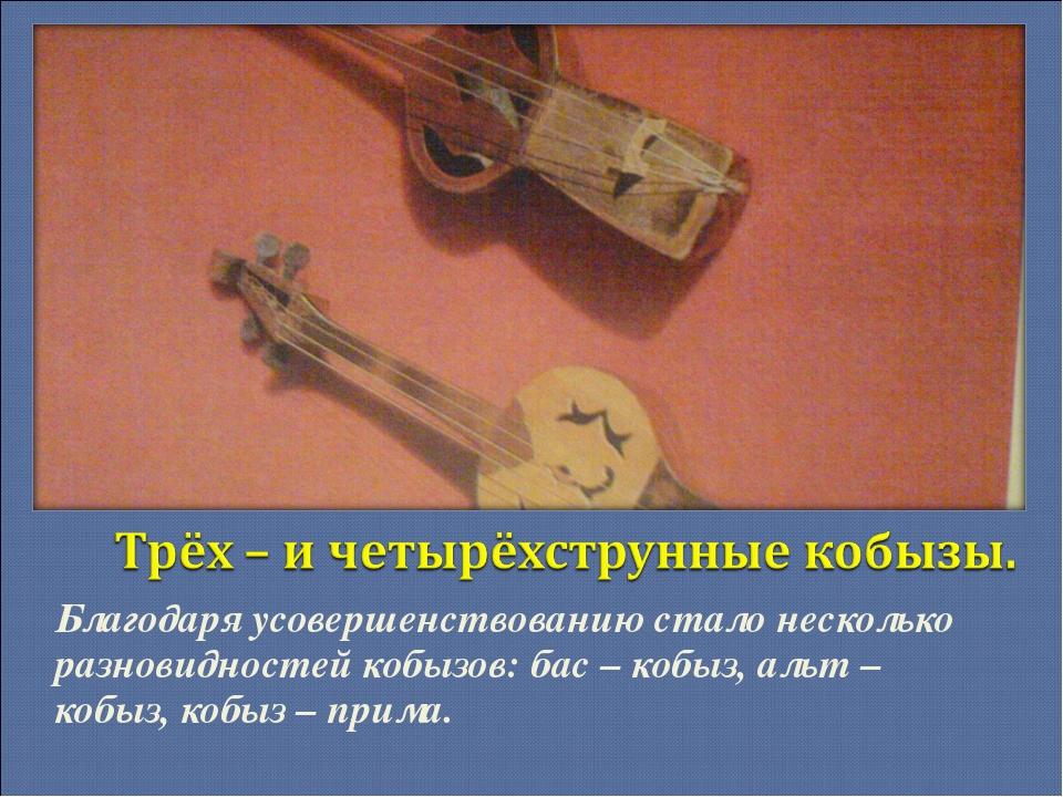 Благодаря усовершенствованию стало несколько разновидностей кобызов: бас – ко...