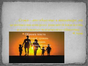 …Семья – это общество в миниатюре, от целостности которого зависит безопасно