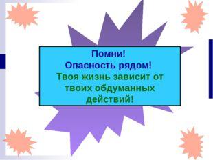 Помни! Опасность рядом! Твоя жизнь зависит от твоих обдуманных действий!