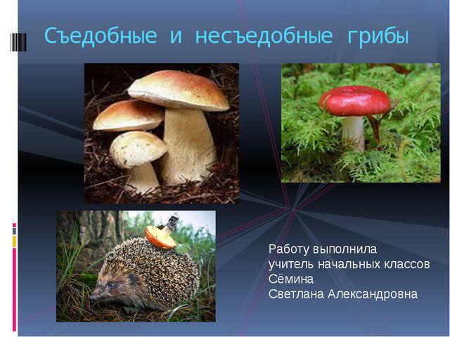 Съедобные и несъедобные грибы Работу выполнила учитель начальных классов Сёми...