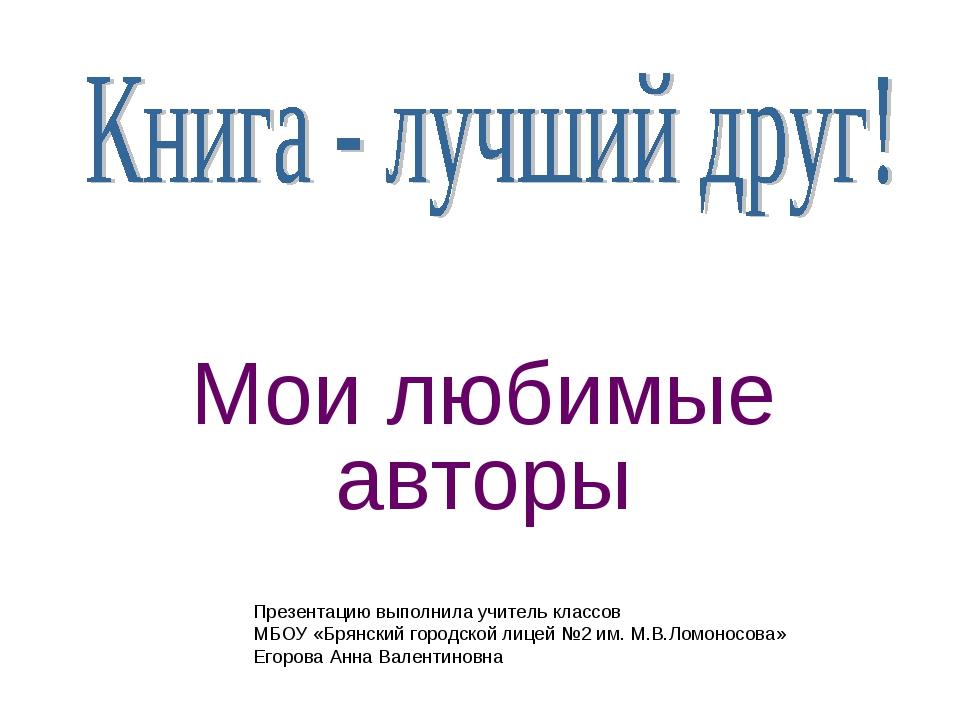 Мои любимые авторы Презентацию выполнила учитель классов МБОУ «Брянский город...
