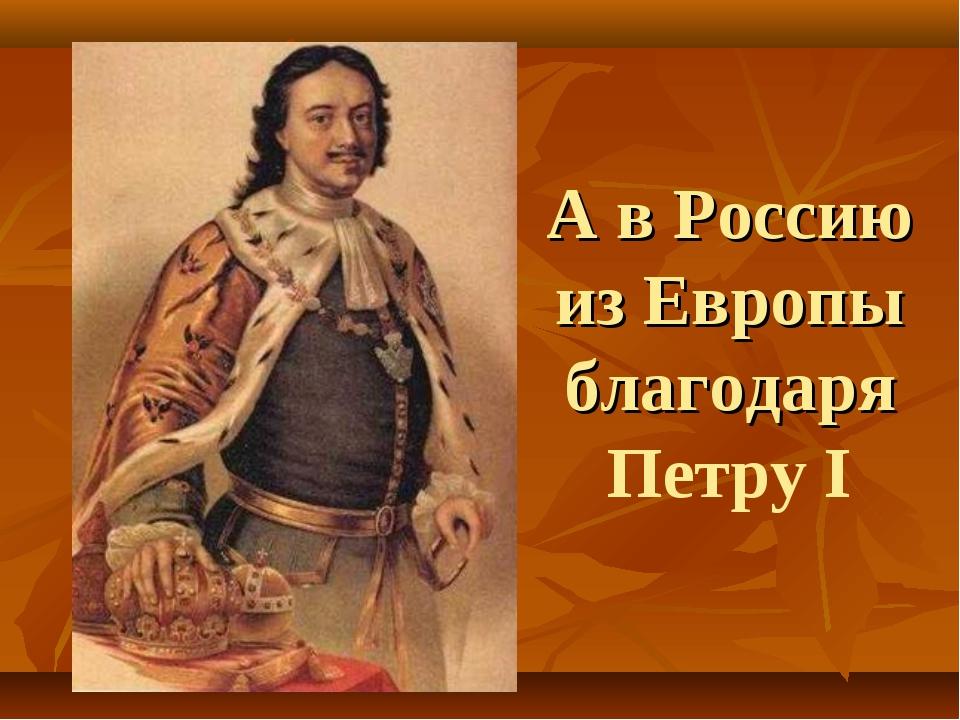 А в Россию из Европы благодаря Петру I
